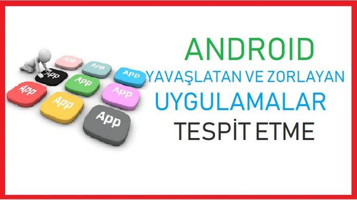 Android yavaşlatan ve zorlayan uygulamalar