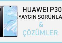 Huawei P30 sorunları ve çözümleri